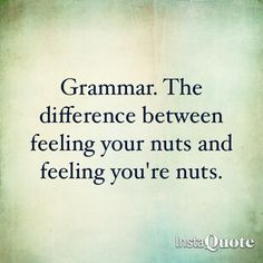 LOL!!!!  Grammar. The difference between feeling your nuts and feeling you're nuts.