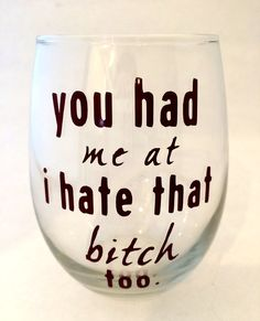 """You Had Me At I Hate That Bitch Too - Wine Glass, with """"You're my favorite bitch to bitch about bitches with"""" on other side❤️for me and my booo Wine Glass Sayings, Wine Glass Crafts, Wine Craft, Wine Bottle Crafts, Diy Tumblers, Custom Tumblers, Funny Wine Glasses, Shilouette Cameo, Crazy Friends"""