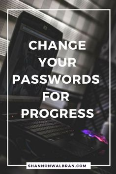 Please follow this link to read the blog post http://www.shannonwalbran.com/%F0%9F%92%BB-change-passwords-progress/