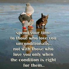 Spend your time with those who love you unconditionally... Not With Those Who Love You Only When the Condition is Right for Them.