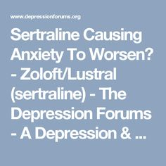 Sertraline Causing Anxiety To Worsen? - Zoloft/Lustral (sertraline) - The Depression Forums - A Depression & Mental Health Social Community Support Group