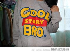 Cool Story Bro. I seriously say that all the time