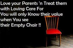Treat your parents with Love and Respect before its too late...