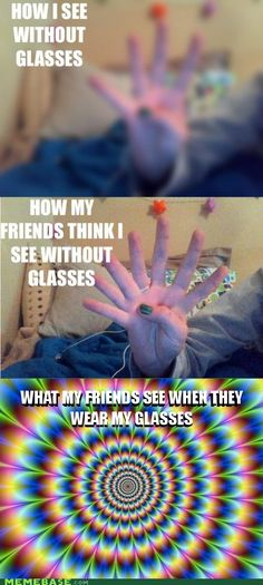 I forgot to take out my contacts before I put my glasses on last night. That last one is so true!