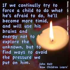 """""""If we continually try to force a child to do what he's afraid to do, he'll become more timid, and will use his brains and energy not to explore the unknown, but to find ways to avoid the pressure we put on him."""" - John Holt, """"How Children Learn'"""