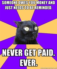 Anxiety Cat: Someone owes you money and just needs to be reminded. Never get paid. Ever.