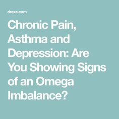 Chronic Pain, Asthma and Depression: Are You Showing Signs of an Omega Imbalance?