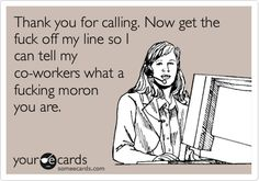 Funny Workplace Ecard: Thank you for calling. Now get the fuck off my line so I can tell my co-workers what a fucking moron you are.