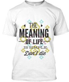 Do you know what is the meaning of life? Simply don't die. http://teespring.com/dontdie Click buy it now to pick your size and order.