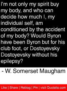 I'm not only my spirit buy my body, and who can decide how much I, my individual self, am conditioned by the accident of my body? Would Byron have been Byron but for his club foot, or Dostoyevsky Dostoyevsky without his epilepsy? - W. Somerset Maugham #quotes #quotations
