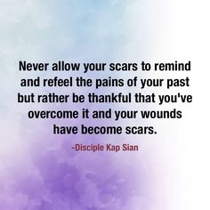 Scars should remind us that the wounds are healed and we've overcome it. Not otherwise.