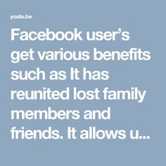 Facebook user's get various benefits such as It has reunited lost family members and friends. It allows users to trade ideas, stay informed with local or global developments, and unite people with common interests and/or beliefs through open, closed and private groups and other pages. Facebook has affected the social life and activity of people in various ways. Facebook allows people using computers or mobile phones to continuously stay in touch with friends, relatives and other…