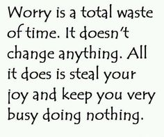 Worry is a total waste of time.  It'd doesn't change anything.  All it does is steal your joy and keep you very busy doing nothing.