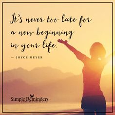 A new beginning It's never too late for a new beginning in your life. — Joyce Meyers