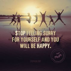 Stop feeling sorry for yourself and you will be happy.
