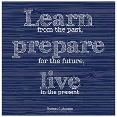 """""""Learn from the past, prepare for the future, live in the present."""" — President Thomas S. Monson"""