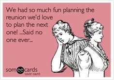 We+had+so+much+fun+planning+the+reunion+we'd+love+to+plan+the+next+one!+...Said+no+one+ever...