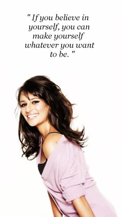 If you believe in yourself you can make yourself whatever you want to be. Lea Michele