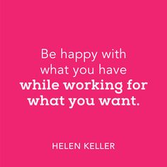 Gratitude! Be grateful for what I have. Work hard for what I want.