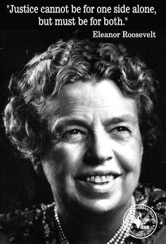 """Justice cannot be for one side alone,  but must be for both."" Eleanor Roosevelt"
