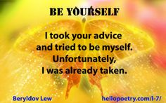 Be Yourself I took your advice  and tried to be myself. Unfortunately, I was already taken.