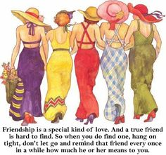 """""""Friendship is a special kind of love.  And a true friend is hard to find.  But when you do find one, hang on tight, and remind that friend every once in a while how much he or she means to you.""""  ♥"""