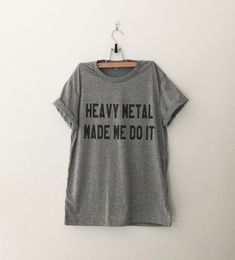 Heavy metal made me do it Funny Slogan Tumblr Party Shirt Gift Fangirls Girlfriend Teens Teenager Girls Fashion Tops Clothing