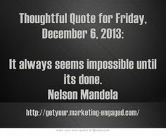 Thoughtful Quote for Friday, December 6, 2013: It always seems impossible until its done. Nelson Mandela