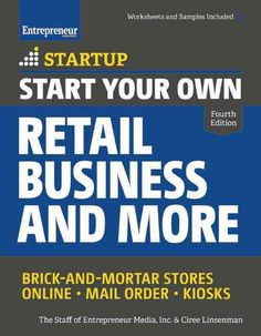 Start Your Own Retail Business and More: Brick-and-Mortar Stores - Online - Mail Order - Kiosks