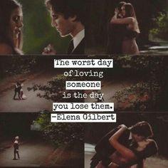 El peor día de amar a alguien, es el día en que lo pierdes. Elena Gilbert