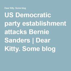 US Democratic party establishment attacks Bernie Sanders   Dear Kitty. Some blog