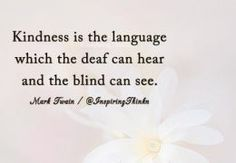 Kindness is the language which the deaf can hear and the blind can see. - Mark Twain #language #quote #kindness