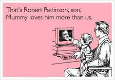 i have a feeling that my future husband will have to tell our kids this  because i really do LOVE Rob Pattinson<3