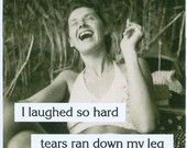i laughed so hard tears ran down my leg.