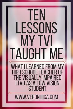 Ten lessons my TVI taught me. What I learned from my high school teacher of the visually impaired as a low vision student. Public school, inclusion, blindness awareness month, accessibility
