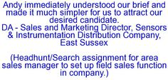 Andy immediately understood our brief and made it much simpler for us to attract our desired candidate. DA - Sales and Marketing Director, Sensors & Instrumentation Distribution Company, East Sussex  (Headhunt/Search assignment for area sales manager to set up field sales function in company.)