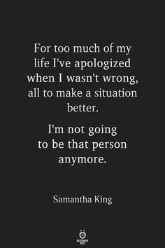 For too much of my life I've apologized when I wasn't wrong, all to make a situation better. I'm not going to be that person anymore. Mood Quotes, Positive Quotes, Motivational Quotes, Inspirational Quotes, No Drama Quotes, Morning Quotes, The Words, Wisdom Quotes, Quotes To Live By