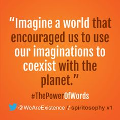 """Imagine a world that encouraged us to use our imaginations to coexist with the planet."""