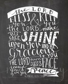 """The Lord bless you and keep you; the Lord make his face shine on you and be gracious to you; the Lord turn his face toward you and give you peace."" - Numbers 6:24-26 