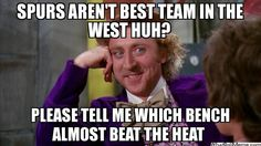 SPURS ARENT BEST TEAM IN THE WEST HUH? PLEASE TELL ME WHICH BENCH ALMOST BEAT THE HEAT  - Willywonka   What Do U Meme - Make A Meme