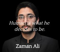 """""""Human is what he decides to be.""""  ― Zaman Ali"""