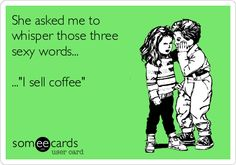 3 sexy words...I sell coffee