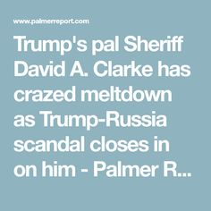 Trump's pal Sheriff David A. Clarke has crazed meltdown as Trump-Russia scandal closes in on him - Palmer Report