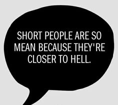 Short people are mean because they are closer to hell. Hahaha. Sister in law??