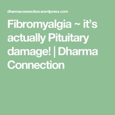 Fibromyalgia ~ it's actually Pituitary damage!   Dharma Connection