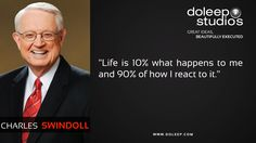 """""""Life is 10% what happens to me and 90% of how I react to it."""""""