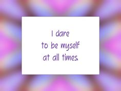 "Daily Affirmation for March 6, 2015 #affirmation #inspiration - ""I dare to be myself at all times."""