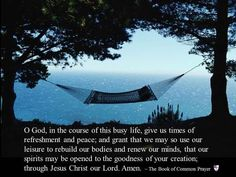 O God, in the course of this busy life, give us times of refreshment and peace; and grant that we may so use our leisure to rebuild our bodies and renew our minds, that our spirits may be opened to the goodness of your creation; through Jesus Christ our Lord. Amen. ~ The Book of Common Prayer