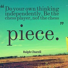 Do you own thinking independently. Be the chess player, not the chess piece. - Ralph Charell.