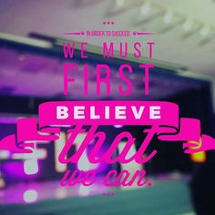 In order to succeed we must first BELIEVE that WE can!!!!